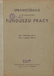 Sprawozdanie z działalności Funduszu Pracy : za okres od 1 kwietnia 1937 r. do 31 marca 1938 r.
