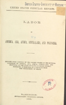 Labor in America, Asia, Africa, Australasia and Polynesia : reports from consuls of the United States in the several countries ... on the state of labor in their several districts, in response to a circular from the Department of State