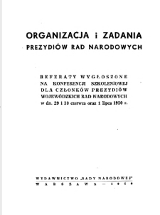 Organizacja i zadania prezydiów rad narodowych : referaty wygłoszone na konferencji szkoleniowej dla członków prezydiów wojewódzkich rad narodowych w dn. 29 i 30 czerwca oraz 1 lipca 1950 r.