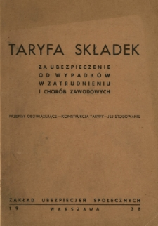 Taryfa składek za ubezpieczenie od wypadków w zatrudnieniu i chorób zawodowych : obowiązująca na okres od 1.I.1938 do 31.XII.1940 : przepisy obowiązujące - konstrukcja taryfy - jej stosowanie